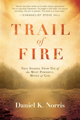 Trail of Fire: True Stories From Ten of the Most Powerful Moves of God  -     By: Daniel Norris