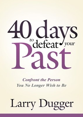 Forty Days to Defeat Your Past: Confront the Person You No Longer Wish to Be  -     By: Larry Dugger
