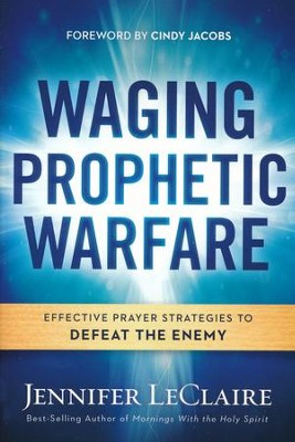 Waging Prophetic Warfare: Effective Prayer Strategies to Defeat the Enemy  -     By: Jennifer LeClaire