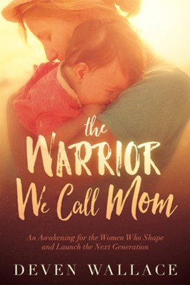 The Warrior We Call Mom: An Awakening for the Women Who Shape and Launch the Next Generation  -     By: Deven Wallace
