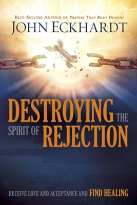 Destroying the Spirit of Rejection: Receive Love and Acceptance and Find Healing  -     By: John Eckhardt