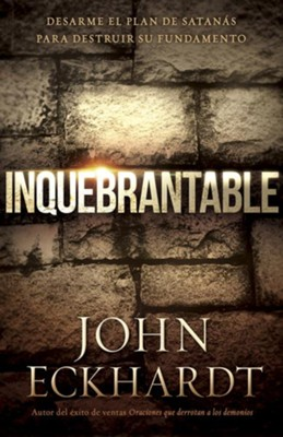Inquebrantable: Desarme el plan de Satans para destruir su fundamento, Unbreakable: Disassemble Satan's Plan to Destroy its Foundation  -     By: John Eckhardt