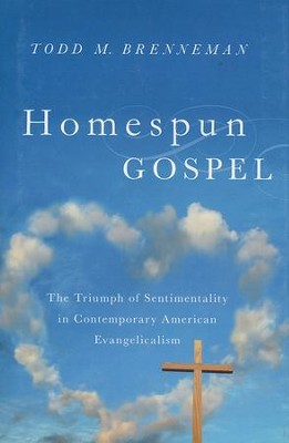 Homespun Gospel: The Triumph of Sentimentality in Contemporary American Evangelicalism  -     By: Todd Brenneman