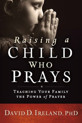 Raising a Child Who Prays: Teaching Your Family the Power of Prayer  -     By: David D. Ireland Ph.D