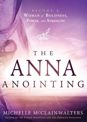 The Anna Anointing: Become a Woman of Boldness, Power and Strength  -     By: Michelle McClain-Walters