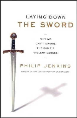 Laying Down the Sword: Why We Can't Ignore the Bible's Violent Verses  -     By: Philip Jenkins