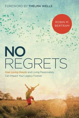 No Regrets: How Loving Deeply and Living Passionately Can Impact Your Legacy Forever  -     By: Robin Bertram