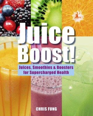Juice Boost!: Juices, Smoothies and Boosters for Supercharged Health  -     By: Chris Fung