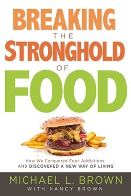 Breaking the Stronghold of Food: How We Conquered Food Addictions and Discovered a New Way of Living  -     By: Michael L. Brown PhD