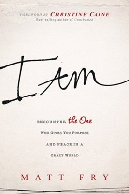 I Am: Encounter the One Who Gives You Purpose and Peace in a Crazy World  -     By: Matt Fry