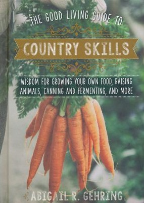 The Good Living Guide to Country Skills: Wisdom for Growing Your Own Food, Raising Animals, Country Crafts, and More  -     By: Abigail R. Gehring
