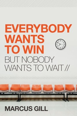 Everybody Wants to Win: But Nobody Wants to Wait  -     By: Marcus Gill