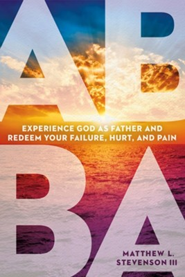 Abba: Experience God as Father and Redeem Your Failure, Hurt, and Pain  -     By: Matthew L. Stevenson III