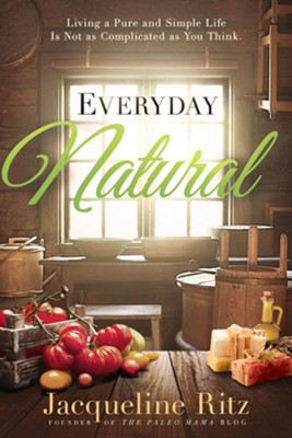 Everyday Natural: Living A Pure and Simple Life Is Not As Complicated As You Think  -     By: Jacqueline Ritz