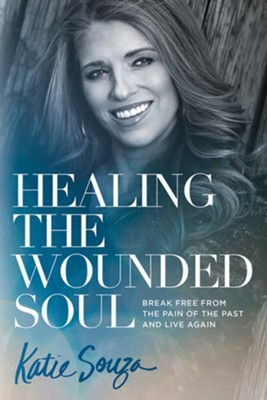 Healing the Wounded Soul: Break Free From the Pain of the Past and Live Again  -     By: Katie Souza