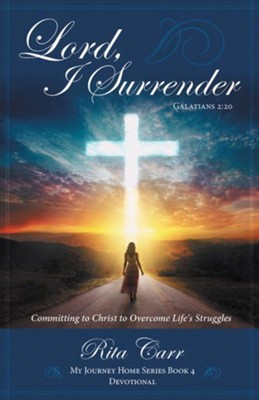 Lord, I Surrender: Committing to Christ to Ovrecome Life's Struggles  -     By: Rita Carr