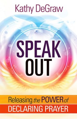 Speak Out: Release the Power of Declaring Prayer  -     By: Kathy DeGraw