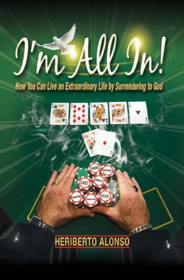 I'm All In!: How You Can Live an Extraordinary Life by Surrendering to God  -     By: Heriberto Alonso