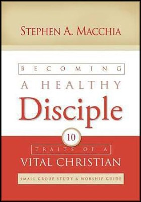 Becoming a Healthy Disciple: Small Group Study & Worship Guide  -     By: Stephen A. Macchia