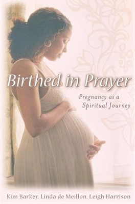 Birthed in Prayer: Pregnancy as Spiritual Journey  -     By: Kim Barker, Linda de Meillon, Leigh Harrison