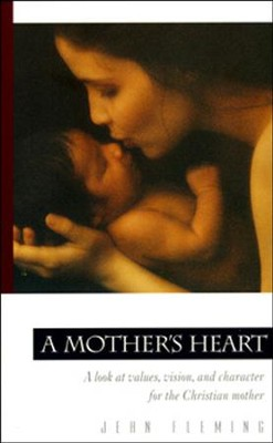 A Mother's Heart: A Look at Values, Vision, and  Character for the Christian Mother--Revised  -     By: Jean Fleming