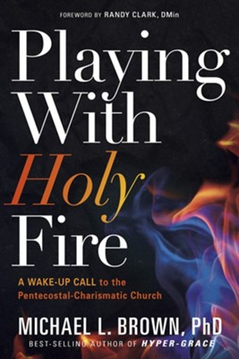 Playing with Holy Fire: A Wake-Up Call to the  Pentecostal-Charismatic Church  -     By: Michael L. Brown PhD