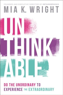 Unthinkable: Do the Unordinary to Experience the Extraordinary  -     By: Mia K. Wright
