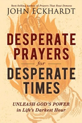 Desperate Prayers for Desperate Times: Unleash God's Power in Life's Darkest Hour  -     By: John Eckhardt