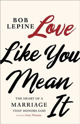 Love Like You Mean It: The Heart of a Marriage that Honors God  -     By: Bob Lepine