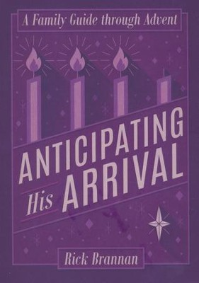 Anticipating His Arrival: A Family Guide Through Advent  -     By: Rick Brannan