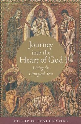Journey into the Heart of God: Living the Liturgical Year  -     By: Philip H. Pfatteicher