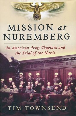 Mission at Nuremberg: An American Army Chaplain and the Trial of the Nazis  -     By: Tim Townsend