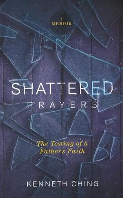 Shattered Prayers: The Testing of a Father's Faith  -     By: Kenneth Ching