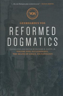 Reformed Dogmatics: Ecclesiology, the Means of Grace, Eschatology Volume 5  -     By: Geerhardus Vos
