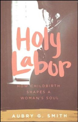 Holy Labor: How Childbirth Shapes a Woman's Soul  -     By: Aubry G. Smith