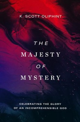 The Majesty of Mystery: Celebrating the Glory of an Incomprehensible God  -     By: K. Scott Oliphint