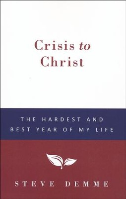 Crisis to Christ: The Hardest and Best Year of My Life   -     By: Steve Demme