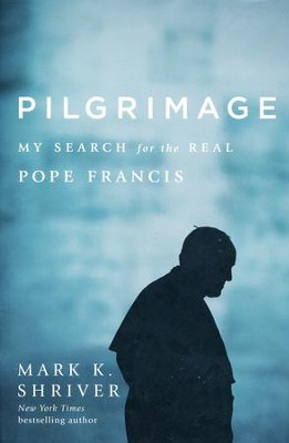 Pilgrimage: My Search for the Real Pope Francis  -     By: Mark Shriver