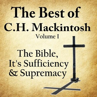The Best of C.H. Mackintosh Volume I: The Bible, Its Sufficiency and Supremacy  [Download] -     By: C.H. Mackintosh