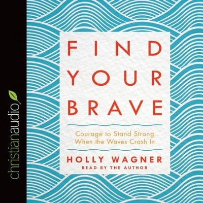 Find Your Brave: Courage to Stand Strong When the Waves Crash In - Unabridged edition Audiobook  [Download] -     Narrated By: Holly Wagner     By: Holly Wagner