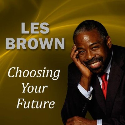 Choosing Your Future  [Download] -     By: Les Brown