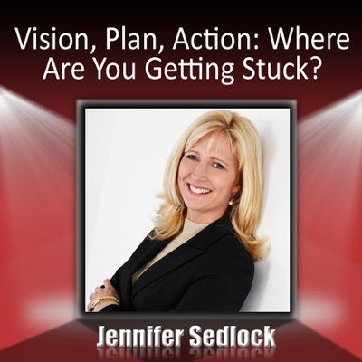 Vision, Plan, Action: Where are you getting stuck?  [Music Download] -     By: Jennifer Sedlock