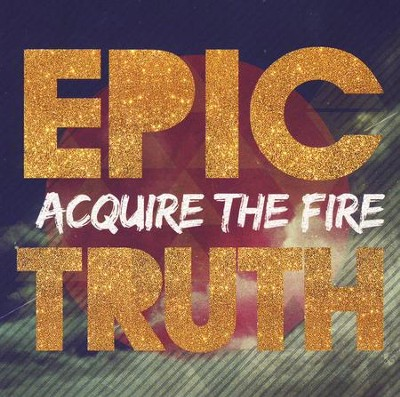 Epic Truth   -     By: Acquire the Fire