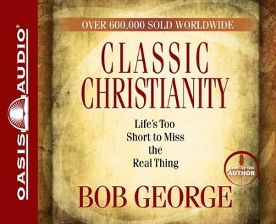 Classic Christianity: Life's Too Short to Miss the Real Thing - Abridged Audiobook  [Download] -     Narrated By: Bob George     By: Bob George