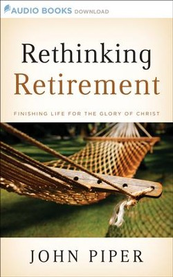 Rethinking Retirement: Finishing Life for the Glory of Christ - Unabridged Audiobook  [Download] -     By: John Piper