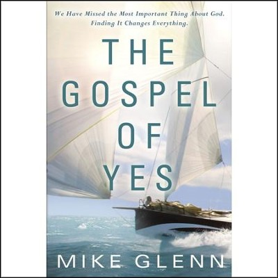 The Gospel of Yes: We Have Missed the Most Important Thing About God. Finding It Changes Everything Audiobook  [Download] -     By: Mike Glenn