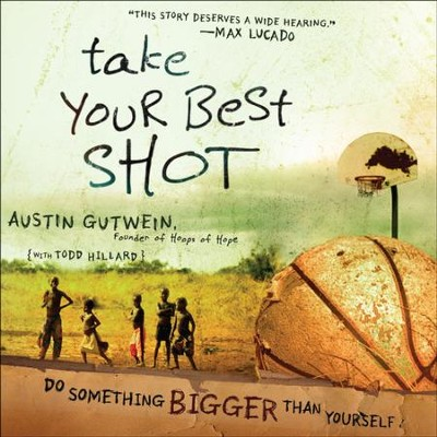 Take Your Best Shot: Do Something Bigger Than Yourself - Unabridged Audiobook  [Download] -     Narrated By: Austin Gutwein     By: Austin Gutwein, Todd Hillard