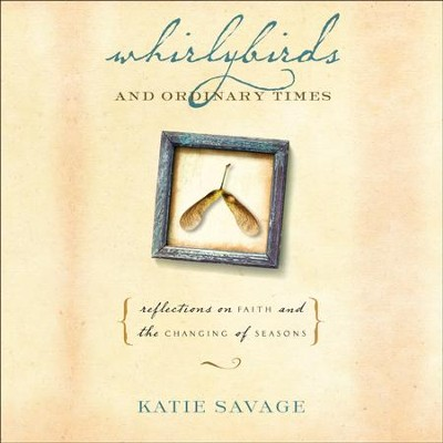 Whirlybirds and Ordinary Times: Reflections on Faith and the Changing of Seasons - Unabridged Audiobook  [Download] -     Narrated By: Amy Rubinate     By: Katie Savage
