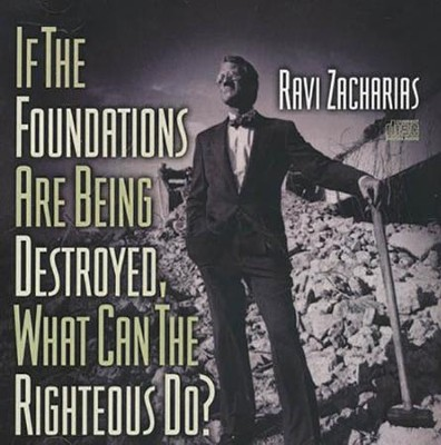 If The Foundations Are Being Destroyed, What Can The Righteous Do?  [Download] -     By: Ravi Zacharias