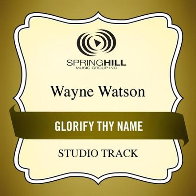 Glorify Thy Name (Studio Track)  [Music Download] -     By: Wayne Watson